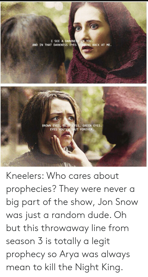 Eyes Staring: I SEE A DARKNESS IN YOU  AND IN THAT DARKNESS EYES STARING BACK AT ME.  BROWN EYES, BLUE EYES, GREEN EYES.  EYES YOU'Le SHUT FOREVER Kneelers: Who cares about prophecies? They were never a big part of the show, Jon Snow was just a random dude. Oh but this throwaway line from season 3 is totally a legit prophecy so Arya was always mean to kill the Night King.