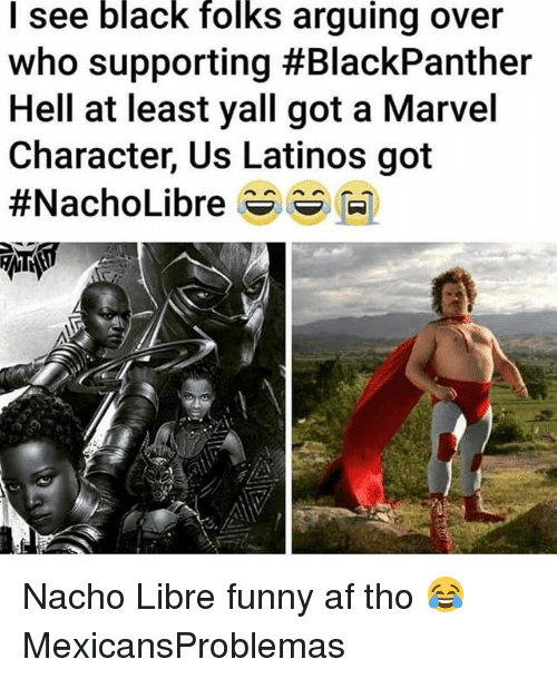 Funny Af: I see black folks arguing over  who supporting #BlackPanther  Hell at least yall got a Marvel  Character, Us Latinos got  #NachoLibre s s M) Nacho Libre funny af tho 😂 MexicansProblemas
