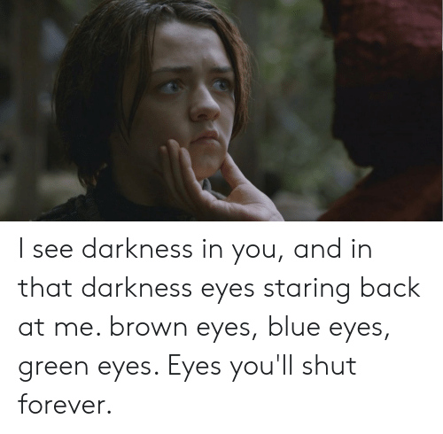 Eyes Staring: I see darkness in you, and in that darkness eyes staring back at me. brown eyes, blue eyes, green eyes. Eyes you'll shut forever.