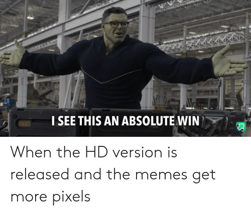 Memes, Pixels, and Win: I SEE THIS AN ABSOLUTE WIN When the HD version is released and the memes get more pixels