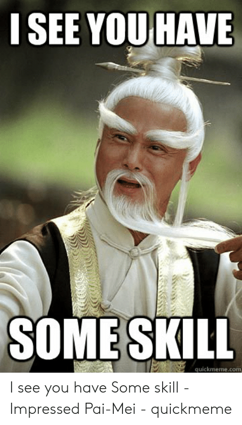 pai mei: I SEE YOU HAVE  SOME SKILL  quickmeme.com I see you have Some skill - Impressed Pai-Mei - quickmeme