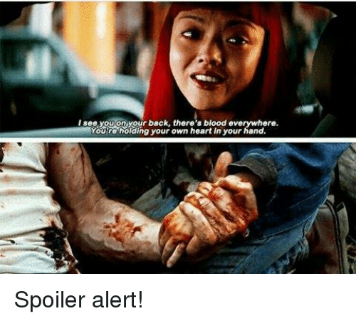 Spoiler Alerts: I see you on your back, there's blood everywhere.  Youre holding your own heart in your hand. Spoiler alert!
