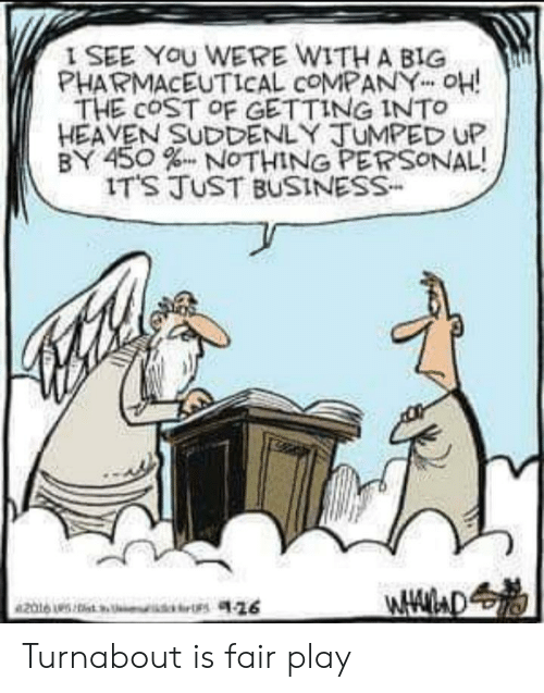 """Heaven, Business, and Personal: I SEE You WERE WITH A BIG  PHARMACEUTICAL COMPANY"""" OH!  THE COST OF GETTING INTo  HEAVEN SUDDENLY TUMPED UP  BY 450 % NOTHING PERSONAL!  IT'S TvST BUSINESS- Turnabout is fair play"""