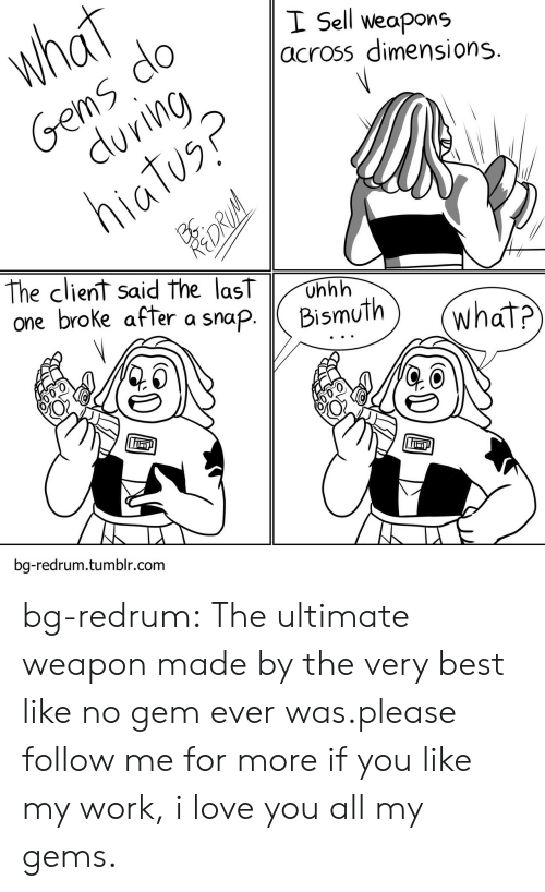 Love, Tumblr, and Work: I Sell weapons  across dimensions  The client said the lasT Unhh  one broke after asnapBismuth  bg-redrum.tumblr.com bg-redrum:  The ultimate weapon made by the very best like no gem ever was.please follow me for more if you like my work, i love you all my gems.
