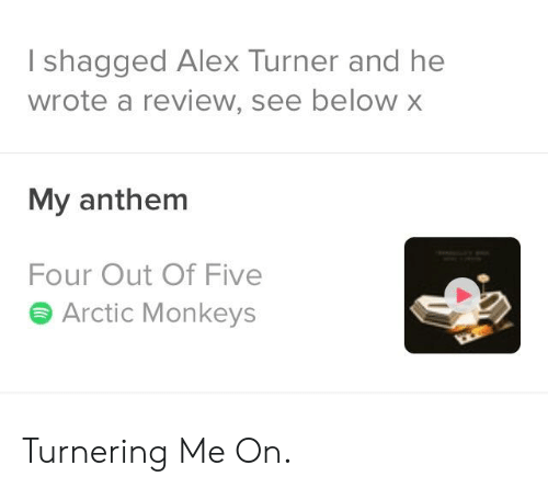 Alex Turner: I shagged Alex Turner and he  wrote a review, see below x  My anthem  Four Out Of Five  S Arctic Monkeys Turnering Me On.