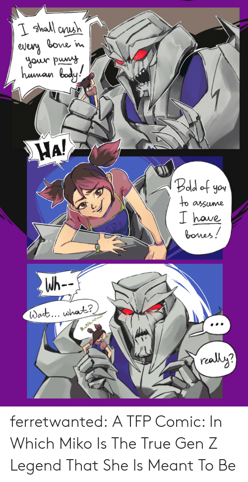 Bones, True, and Tumblr: I shall anh  bone im  gour puny  haman bady  bady!  HA!  Bodd of yo  to  assume  I have  bones!  Wh--  Wait... what?  あっかんべ~  realy? ferretwanted:   A TFP Comic: In Which Miko Is The True Gen Z Legend That She Is Meant To Be