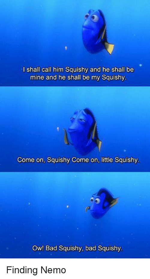 My Squishy: I shall call him Squishy and he shall be  mine and he shall be my Squishy  Come on, Squishy Come on, little Squishy  Ow! Bad Squishy, bad Squishy Finding Nemo