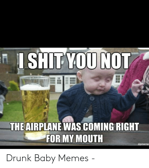 Drunk Baby Meme: I SHIT YOU  THE AIRPLANE WAS COMING RIGHT  FOR MY MOUTH Drunk Baby Memes -