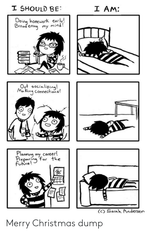 dump: I SHOULD BE:  I AM:  Doing homework early!  Broadening my mind!  Out socializing!  Ma king connections!  Planning my career!  Preparing for the  future!  (C) Sarah Andersen Merry Christmas dump