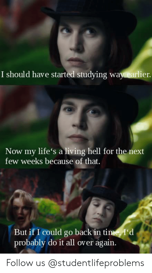 go back in time: I should have started studying way earlier  Now my life's a living hell for the next  few weeks because of that.  But if I could go back in time, I'd  probably do it all over again. Follow us @studentlifeproblems​