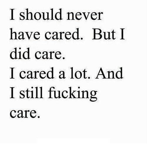 Fucking, Never, and Did: I should never  have cared. But I  did care  I cared a lot. And  I still fucking  care