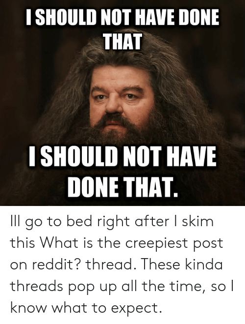 Pop, Reddit, and Time: I SHOULD NOT HAVE DONE  THAT  I SHOULD NOT HAVE  DONE THAT Ill go to bed right after I skim this What is the creepiest post on reddit? thread. These kinda threads pop up all the time, so I know what to expect.