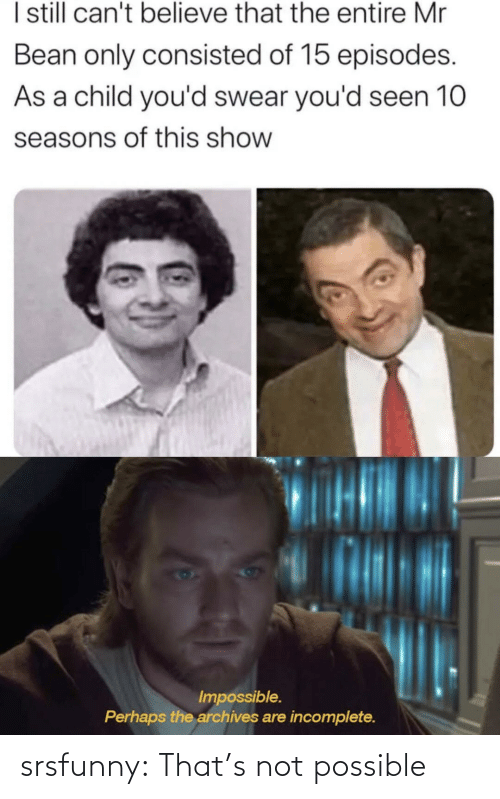Cant Believe: I sill can't believe that the entire Mr  Bean only consisted of 15 episodes.  As a child you'd swear you'd seen 10  seasons of this show  Impossible.  Perhaps the archives are incomplete. srsfunny:  That's not possible