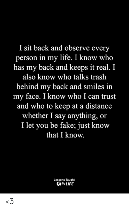 Fake, Life, and Memes: I sit back and observe every  person in my life. I know who  has my back and keeps it real. I  also know who talks trash  behind my back and smiles in  my face. I know who I can trust  and who to keep at a distance  whether I say anything, or  I let you be fake; just know  that I know.  Lessons Taught  By LIFE <3