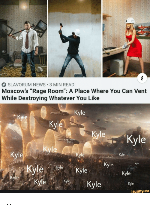 """News, Mom, and Rage: i  SLAVORUM NEWS 3 MIN READ  Moscow's """"Rage Room"""": A Place Where You Can Vent  While Destroying Whatever You Like  Kyle  Кyle  Кyle  Кyle  """"Кyle  Kyle's mom  (ride)  Kyle yleA  Кyle  Кyle  Кyle  Kyle  Кyle  Kyle Kyle  Kyle  Кyle  Kyle  Кyle  Kyle  Kyle  ifunny.co  3 .."""