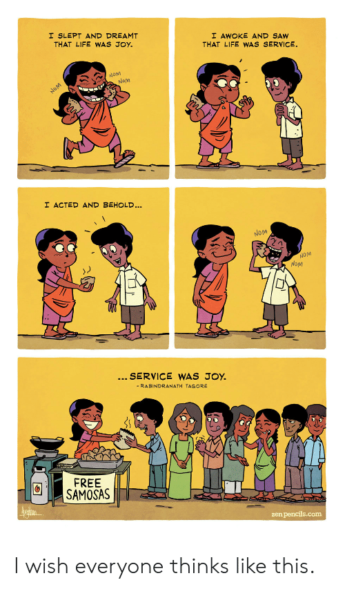 Life, Saw, and Free: I SLEPT AND DREAMT  THAT LIFE WAS JOY.  I AWOKE AND SAW  THAT LIFE WWAS SERVICE.  NOM  Nom  NOM  I ACTED AND BEHOLD...  NOM  NOM  NoM  SERVICE WAS JOY.  - RABINDRANATH TAGORE  FREE  SAMOSAS  Aurin  zen pencils.com I wish everyone thinks like this.