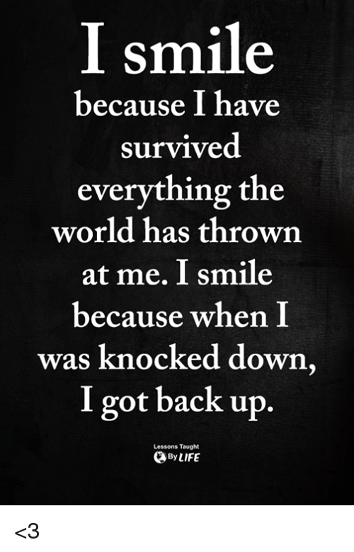Memes, Smile, and World: I smile  because I have  survived  everything the  world has throwrn  at me. I smile  because when I  was knocked down  I got back up  Lessons Taught  ByLIFE <3