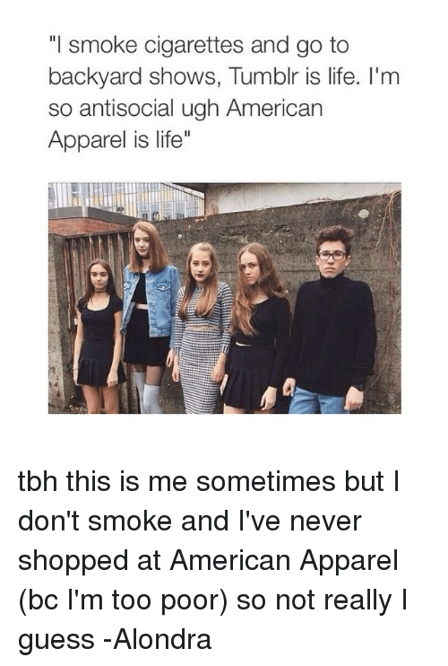 """American Apparel: """"I smoke cigarettes and go to  backyard shows, Tumblr is life. I'm  so antisocial ugh American  Apparel is life"""" tbh this is me sometimes but I don't smoke and I've never shopped at American Apparel (bc I'm too poor) so not really I guess -Alondra"""