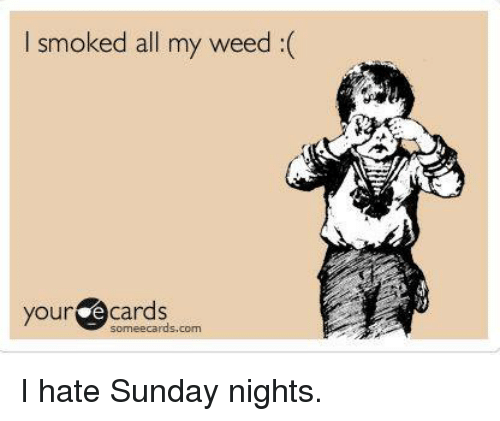 E Cards: I smoked all my weed(  your e cards  someecards.com I hate Sunday nights.