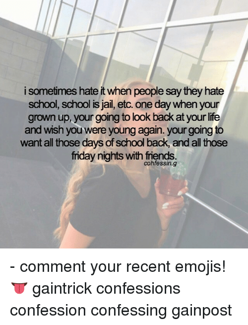 Hate School: i sometimes hate it when people say they hate  school, school is Jail, etc. One day when your  grown up, your going to look back at your life  and wish you were young again. your going to  want all those days of school back, and all those  friday nights with friends - comment your recent emojis! 👅 gaintrick confessions confession confessing gainpost
