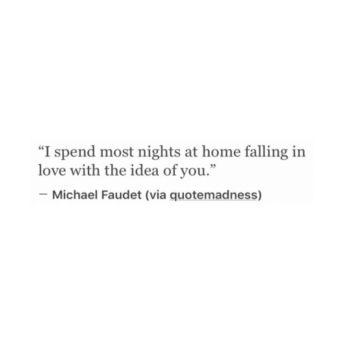 "Love, Home, and Michael: ""I spend most nights at home falling irn  love with the idea of you.""  _ Michael Faudet (via quotemadness)  35"