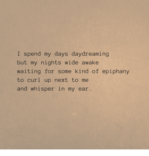Epiphany: I spend my days daydreaming  but my nights wide awake  waiting for some kind of epiphany  to curl up next to me  and whisper in my ear.