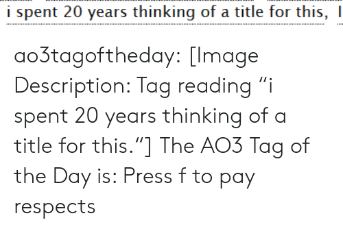 "Target, Tumblr, and Blog: i spent 20 years thinking of a title for this, I ao3tagoftheday:  [Image Description: Tag reading ""i spent 20 years thinking of a title for this.""]  The AO3 Tag of the Day is: Press f to pay respects"