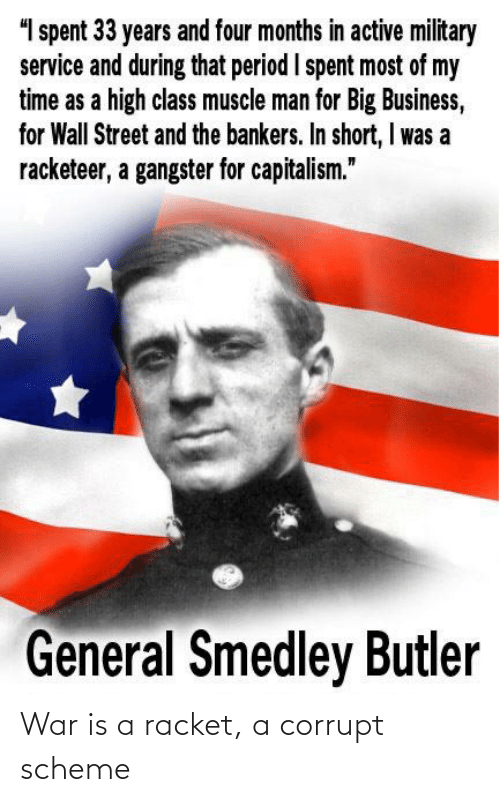 """Corrupt: """"I spent 33 years and four months in active military  service and during that period I spent most of my  time as a high class muscle man for Big Business,  for Wall Street and the bankers. In short, I was a  racketeer, a gangster for capitalism.""""  General Smedley Butler War is a racket, a corrupt scheme"""