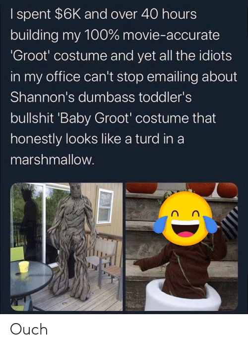 And Over: I spent $6K and over 40 hours  building my 100% movie-accurate  'Groot' costume and yet all the idiots  in my office can't stop emailing about  Shannon's dumbass toddler's  bullshit 'Baby Groot' costume that  honestly looks like a turd in a  marshmallow. Ouch