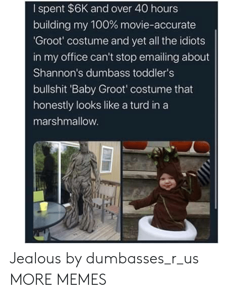 And Over: I spent $6K and over 40 hours  building my 100 % movie-accurate  'Groot' costume and yet all the idiots  in my office can't stop emailing about  Shannon's dumbass toddler's  bullshit 'Baby Groot' costume that  honestly looks like a turd in a  marshmallow. Jealous by dumbasses_r_us MORE MEMES