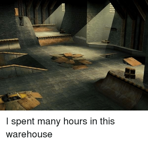 Warehouse: I spent many hours in this warehouse