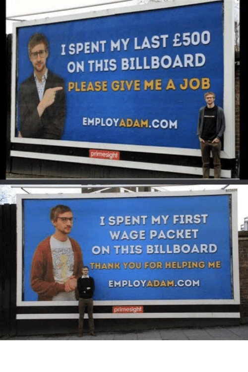 How To Get: I SPENT MY LAST £500  ON THIS BILLBOARD  PLEASE GIVE ME A JOB  EMPLOYADAM.COM  primesight  333308  I SPENT MY FIRST  WAGE PACKET  ON THIS BILLBOARD  THANK YOU FOR HELPING ME  EMPLOYADAM.COM  primesight How to get a job: