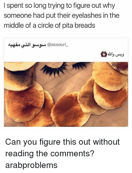 pita: I spent so long trying to figure out why  someone had put their eyelashes in the  middle of a circle of pita breads  @assouri Can you figure this out without reading the comments? arabproblems
