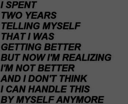By Myself: I SPENT  TWO YEARS  TELLING MYSELF  THATI WAS  GETTING BETTER  BUT NOW I'M REALIZING  IM NOT BETTER  AND I DON'T THINK  I CAN HANDLE THIS  BY MYSELF ANYMORE