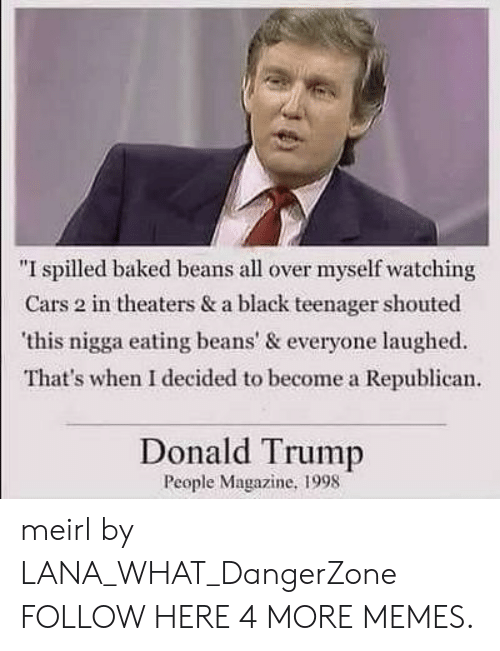 "Baked, Cars, and Dank: ""I spilled baked beans all over myself watching  Cars 2 in theaters & a black teenager shouted  this nigga eating beans' & everyone laughed  That's when I decided to become a Republican  Donald Trump  People Magazine, 1998 meirl by LANA_WHAT_DangerZone FOLLOW HERE 4 MORE MEMES."