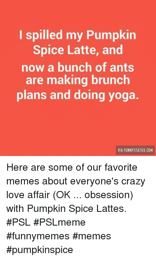 Crazy, Love, and Memes: I spilled my Pumpkin  Spice Latte, and  now a bunch of ants  are making brunch  plans and doing yoga  VIA FUNNYSTATUS COM Here are some of our favorite memes about everyone's crazy love affair (OK ... obsession) with Pumpkin Spice Lattes. #PSL #PSLmeme #funnymemes #memes #pumpkinspice