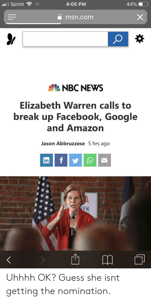 Amazon, Elizabeth Warren, and Facebook: I Sprint  .'s  4:05 PM  msn.com  NBC NEWS  Elizabeth Warren calls to  break up Facebook, Google  and Amazon  Jason Abbruzzese 5 hrs ago  in Uhhhh OK? Guess she isnt getting the nomination.