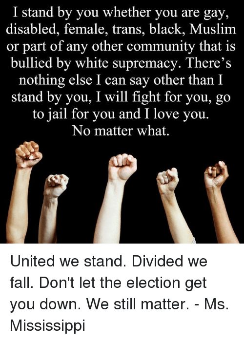 United We Stand: I stand by you whether you are gay,  disabled, female, trans, black, Muslim  or part of any other community that is  bullied by white supremacy. There's  nothing else I can say other than I  stand by you, I will fight for you, go  to jail for you and I love you  No matter what. United we stand.  Divided we fall.  Don't let the election get you down.  We still matter. - Ms. Mississippi
