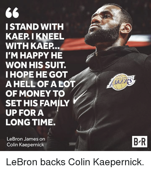 Colin Kaepernick: I STAND WITH  KAEP I KNEEL  WITH KAEP  I'M HAPPY HE  WON HIS SUIT.  IHOPE HE GOT  A HELL OF A LOT  OF MONEY TO  SET HIS FAMILY  UP FORA  LONG TIME.  LeBron James on  Colin Kaepernick  B-R LeBron backs Colin Kaepernick.