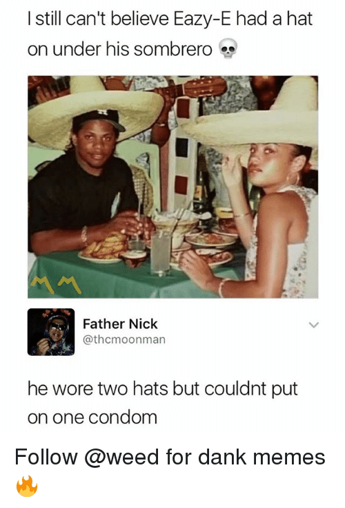 Condome: I still can't believe Eazy-E had a hat  on under his sombrero  서서  Father Nick  @thcmoonman  he wore two hats but couldnt put  on one condom Follow @weed for dank memes 🔥