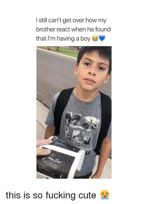Cute, Fucking, and Girl Memes: I still can't get over how my  brother react when he found  that I'm having a boy this is so fucking cute 😭