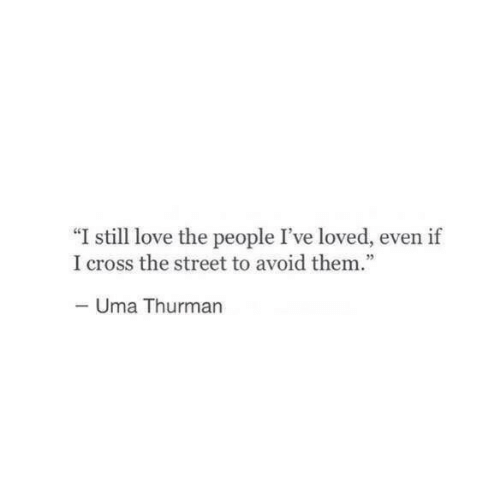 Love, Cross, and Uma Thurman: I still love the people I've loved, even if  I cross the street to avoid them.  Uma Thurman