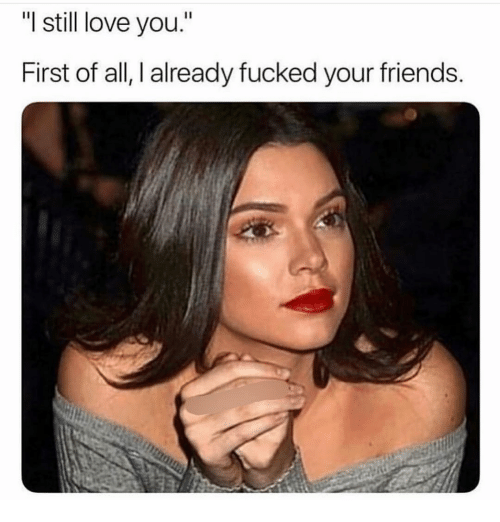 "Friends, Love, and Girl Memes: ""I still love you.""  First of all, I already fucked your friends"