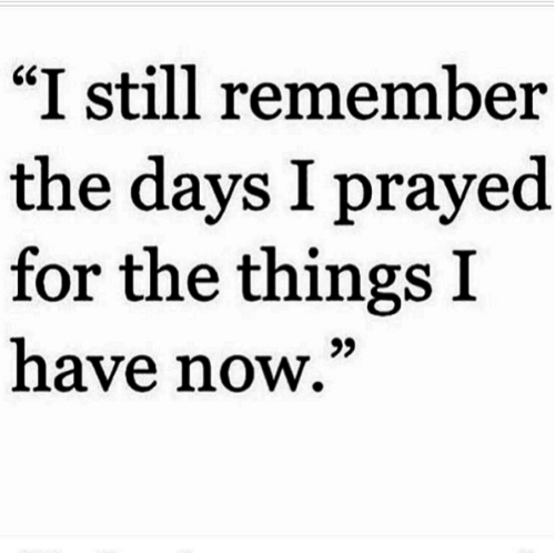 "Remember, Now, and Still: ""I still remember  the days I prayed  for the things I  have now,"""