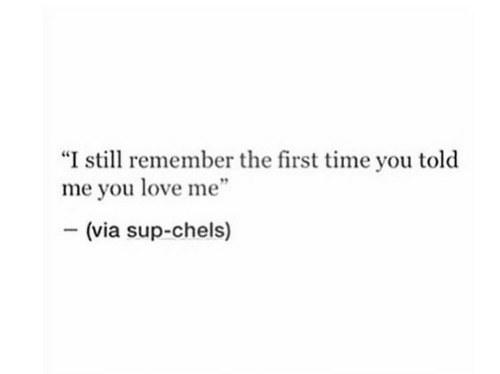 "Love, Time, and Via: ""I still remember the first time you told  me you love me""  (via sup-chels)"