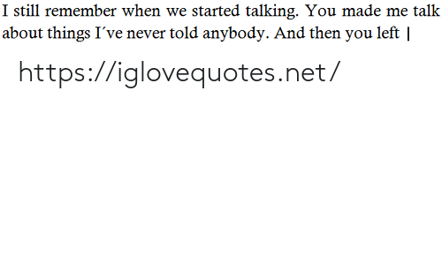 Talk About: I still remember when we started talking. You made me talk  about things I've never told anybody. And then you left | https://iglovequotes.net/