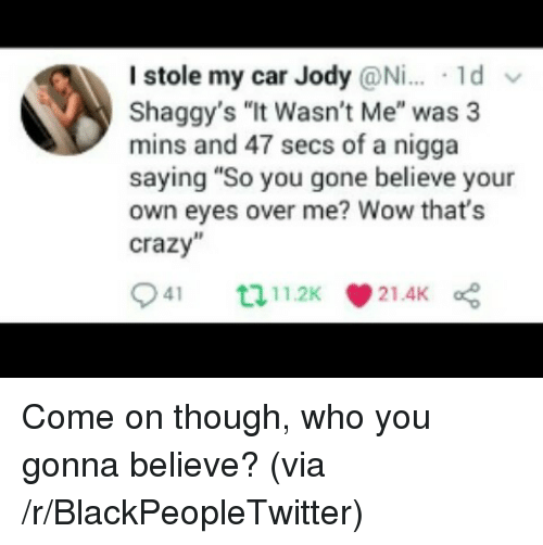 """it wasnt me: I stole my car Jody @Ni.. 1d v  Shaggy's """"It Wasn't Me"""" was 3  mins and 47 secs of a nigga  saying """"So you gone believe your  own eyes over me? Wow that's  crazy <p>Come on though, who you gonna believe? (via /r/BlackPeopleTwitter)</p>"""