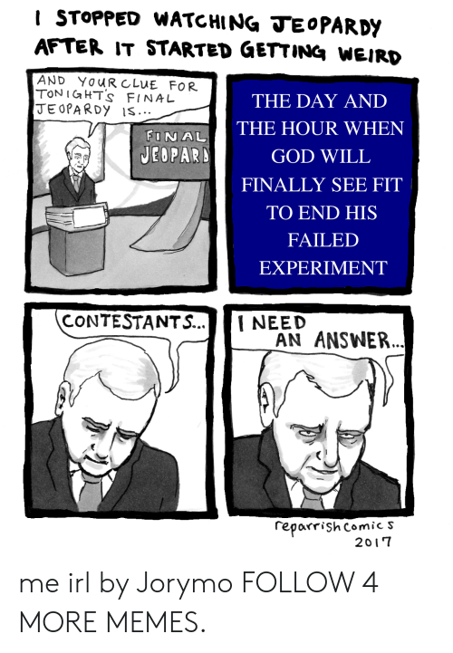 final jeopardy: I STOPPED WATCHING JEOPARDY  AFTER IT STARTED GETTING WEIRD  AND YOUR CLUE FOR  TONIGHTS FINAL  JEOPARDY iS..  THE DAY AND  THE HOUR WHEN  FINAL  JEOPARD  GOD WILL  FINALLY SEE FIT  ΤΟ EΝD HIS  FAILED  EXPERIMENT  CONTESTANTS...  I NEED  AN ANSWER.  reparrish comic S  2017 me irl by Jorymo FOLLOW 4 MORE MEMES.