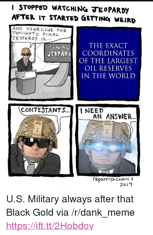 """Coordinates: I STOPPED WATCHING TEoPARDY  AFTER IT STARTED GETTING WEIRD  AND YOUR CLUE FOR  TON IGHT's FINA L  JEOPA RDy IS  FINAL  THE EXACT  JEOPARD COORDINATES  OF THE LARGEST  OIL RESERVES  IN THE WORLD  CONTESTANTS...NEED  AN ANSWER..  reporrişh Comic s  2017 <p>U.S. Military always after that Black Gold via /r/dank_meme <a href=""""https://ift.tt/2Hobdov"""">https://ift.tt/2Hobdov</a></p>"""