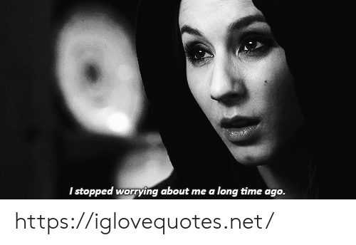 Long Time Ago: I stopped worrying about me a long time ago. https://iglovequotes.net/